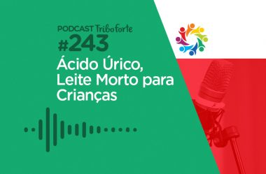 TRIBO FORTE #243 – ÁCIDO ÚRICO, LEITE MORTO PARA CRIANÇAS