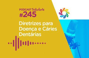 TRIBO FORTE #245 – DIRETRIZES PARA DOENÇA E CÁRIES DENTÁRIAS