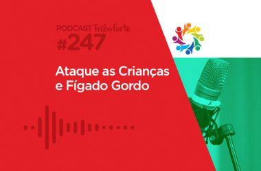 TRIBO FORTE #247 – ATAQUE ÀS CRIANÇAS E FÍGADO GORDO