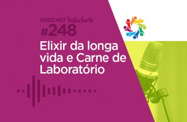 TRIBO FORTE #248 – ELIXIR DA LONGA VIDA E CARNE DE LABORATÓRIO