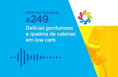 TRIBO FORTE #249 – DELÍCIAS GORDUROSAS E QUEIMA DE CALORIAS EM LOW CARB