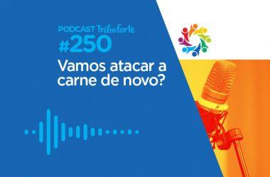 TRIBO FORTE #250 – VAMOS ATACAR A CARNE DE NOVO?