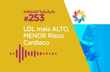 TRIBO FORTE #253 – LDL MAIS ALTO, MENOR RISCO CARDÍACO?