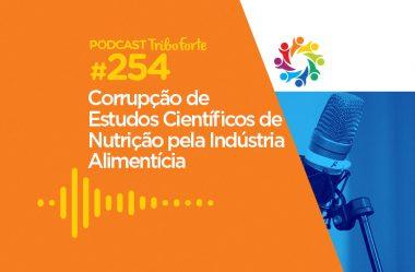 TRIBO FORTE #254 – CORRUPÇÃO DE ESTUDOS CIENTÍFICOS DE NUTRIÇÃO PELA INDÚSTRIA ALIMENTÍCIA