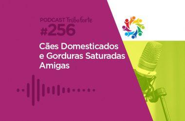 TRIBO FORTE #256 – CÃES DOMESTICADOS E GORDURAS SATURADAS AMIGAS