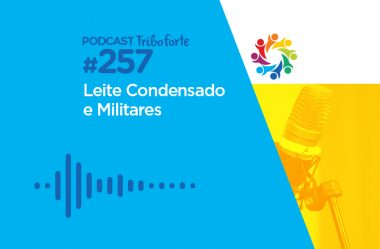 TRIBO FORTE #257 – LEITE CONDENSADO E MILITARES