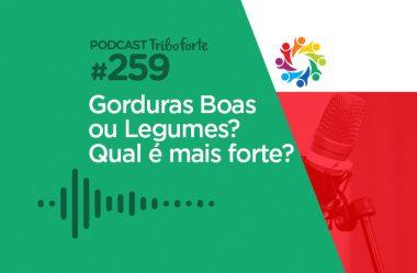TRIBO FORTE #259 – GORDURAS BOAS OU LEGUMES? QUAL É MAIS FORTE?