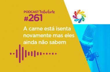 TRIBO FORTE #261 – A CARNE ESTÁ ISENTA NOVAMENTE MAS ELES AINDA NÃO SABEM