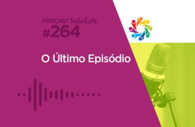 TRIBO FORTE #264 – O ÚLTIMO EPISÓDIO