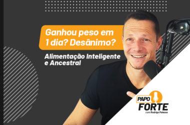 GANHOU PESO EM 1 DIA? DESÂNIMO? | ALIMENTAÇÃO INTELIGENTE E ANCESTRAL | PAPO FORTE #6