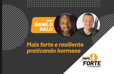 MAIS FORTE E RESILIENTE PRATICANDO HORMESE (COM DANILO BALU) | PAPO FORTE #10
