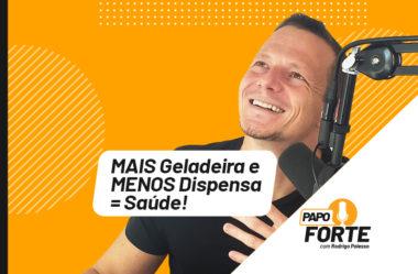 MAIS GELADEIRA E MENOS DISPENSA = SAÚDE! | PAPO FORTE #7