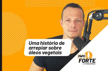 UMA HISTÓRIA DE ARREPIAR SOBRE ÓLEOS VEGETAIS | PAPO FORTE #9