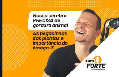 NOSSO CÉREBRO PRECISA DE GORDURA ANIMAL | PAPO FORTE #11