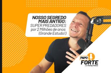 NOSSO SEGREDO MAIS ANTIGO: SUPER PREDADORES POR 2 MILHÕES DE ANOS   PAPO FORTE #14