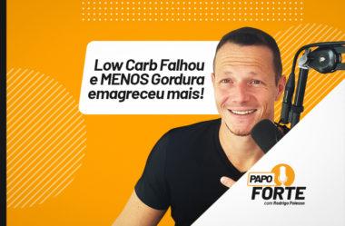 LOW CARB FALHOU E MENOS GORDURA EMAGRECEU MAIS | PAPO FORTE #18
