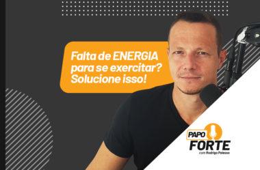 FALTA ENERGIA PARA SE EXERCITAR? A SOLUÇÃO | PAPO FORTE #19