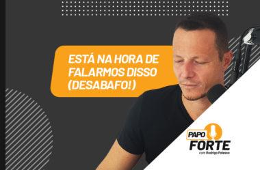 ESTÁ NA HORA DE FALARMOS DESTE ASSUNTO (DESABAFO!) | PAPO FORTE #23
