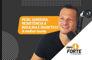 PESO, GORDURA, DIABETES, RESISTENCIA À INSULINA (A MELHOR TEORIA) | PAPO FORTE 21