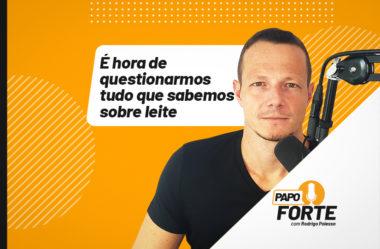 É HORA DE QUESTIONARMOS TUDO SOBRE LEITE | PAPO FORTE #22