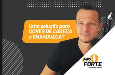 UMA SOLUÇÃO PARA DORES DE CABEÇA E ENXAQUECA? PAPO FORTE #29